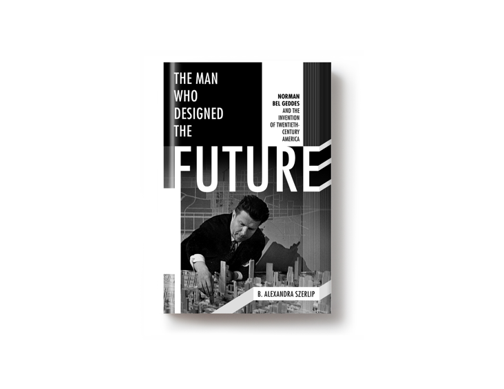 On sale today: <i>The Man Who Designed the Future: Norman Bel Geddes and the Invention of Twentieth-Century America</i> by B. Alexandra Szerlip