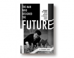 Spring book preview: <i>The Man Who Designed the Future</i> by B. Alexandra Szerlip